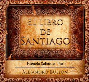 """""""La Epístola de Santiago"""" """"Cuarto Trimestre"""" """"Escuela Sabatica 2014″ """"Por"""" """"Alejando Bullon"""""""