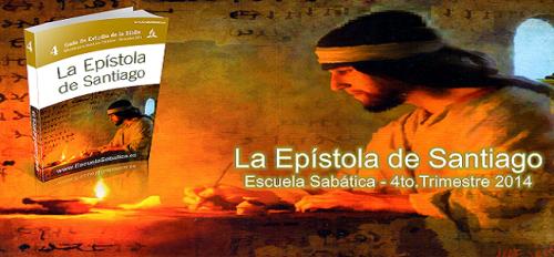 La Epístola de Santiago. Cuarto Trimestre. Escuela Sabatica 2014 Lección 1 Para el 4 de octubre de 2014